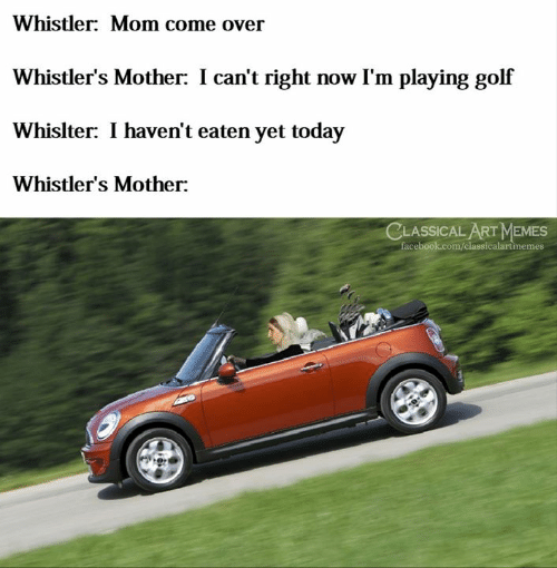 Come Over, Facebook, and Memes: Whistler: Mom come over  Whistler's Mother: I can't right now I'm playing golf  Whislter: I haven't eaten yet today  Whistler's Mother:  CLASSICAL ART MEMES  facebook.com/classicalartinemes