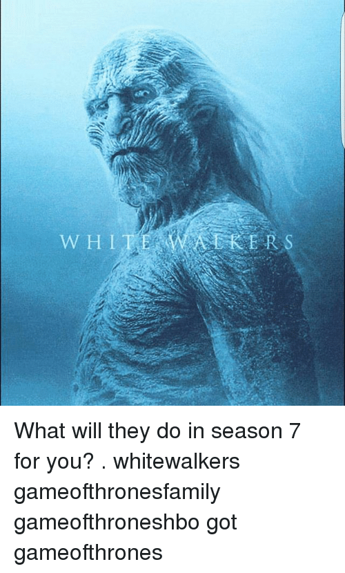 Memes, 🤖, and Got: WHIT  ERS  Kar. What will they do in season 7 for you? . whitewalkers gameofthronesfamily gameofthroneshbo got gameofthrones