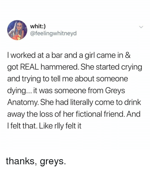 Crying, Grey's Anatomy, and Girl: whit:)  @feelingwhitneyd  I worked at a bar and a girl came in &  got REAL hammered. She started crying  and trying to tell me about someone  dying... it was someone from Greys  Anatomy. She had literally come to drink  away the loss of her fictional friend. And  l felt that. Like rlly felt it thanks, greys.