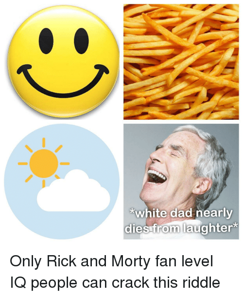 Dad, Rick and Morty, and White: *white dad nearly  dies from laughter*