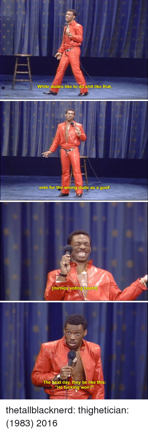 """Be Like, Dude, and Fucking: White dudes like to do shit like that,   vote for the wrong dude as a goof   mimics voting booth   The bext day, they be like this  """"He fucking won?"""" thetallblacknerd:  thighetician:  (1983)  2016"""