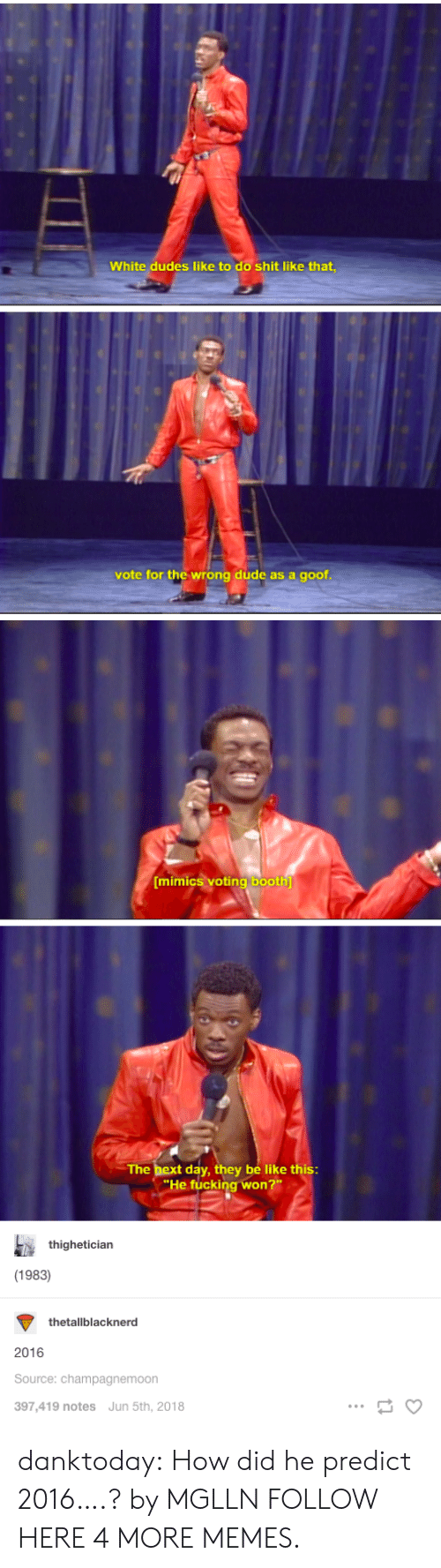 Be Like, Dank, and Dude: White dudes like to do shit like that  vote for the wrong dude as a goof  mimiCS vOtinglbooth  The bex  t day, they be like this  He fucking won  thighetician  (1983)  thetallblacknerd  2016  Source: champagnemoon  397,419 notes Jun 5th, 2018 danktoday:  How did he predict 2016….? by MGLLN FOLLOW HERE 4 MORE MEMES.