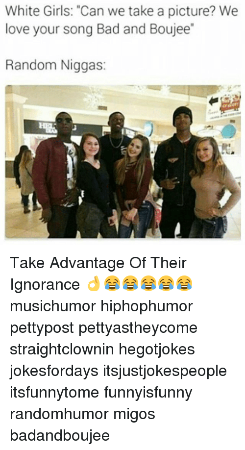 "Bad, Girls, and Love: White Girls: ""Can we take a picture? We  love your song Bad and Boujee""  Random Niggas: Take Advantage Of Their Ignorance 👌😂😂😂😂😂 musichumor hiphophumor pettypost pettyastheycome straightclownin hegotjokes jokesfordays itsjustjokespeople itsfunnytome funnyisfunny randomhumor migos badandboujee"