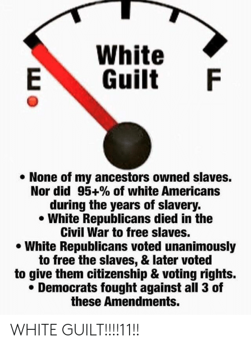 Civil War, Free, and White: White  Guilt  None of my ancestors owned slaves.  Nor did 95+% of white Americans  during the years of slavery.  White Republicans died in the  Civil War to free slaves.  White Republicans voted unanimously  to free the slaves, & later voted  to give them citizenship & voting rights.  Democrats fought against all 3 of  these Amendments.  LL WHITE GUILT!!!!11!!