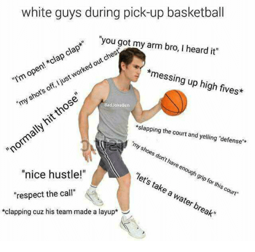 "Basketball, Respect, and Shoes: white guys during pick-up basketball  ""you got my arm bro, I heard it""  ""Im open! *clap clap*  *messing up high fives  y shot's off, I just worked out chest  those  hit  BadJokeßern  ally  slapping the court and yelling ""defense  ""my shoes don't have enough grip for this court  ""norma  ""nice hustle!""  ""let's take water break""  respect the call""  a  *clapping cuz his team made a layup*"