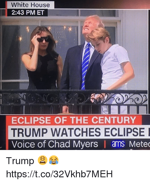 White House, Eclipse, and House: White House  2:43 PMET  ECLIPSE OF THE CENTURY  TRUMP WATCHES ECLIPSE  Voice of Chad Myers | ams Mete Trump 😩😂 https://t.co/32Vkhb7MEH