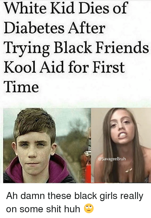 Friends Girls And Huh White Kid Dies Of Diabetes After Trying Black