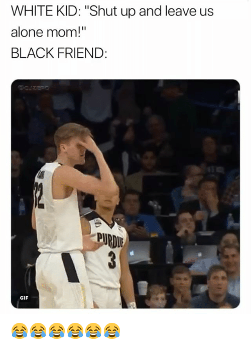 "Being Alone, Gif, and Shut Up: WHITE KID: ""Shut up and leave us  alone mom!""  BLACK FRIEND:  PURDU  GIF 😂😂😂😂😂😂"