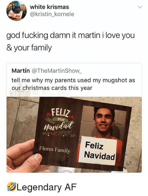 Af, Christmas, and Family: white krismas  @kristin_kornele  god fucking damn it martin i love you  & your family  Martín @TheMartinShow  tell me why my parents used my mugshot as  our christmas cards this year  FELIZ  awidad  2017  Feliz  Navidad  Flores Family 🤣Legendary AF
