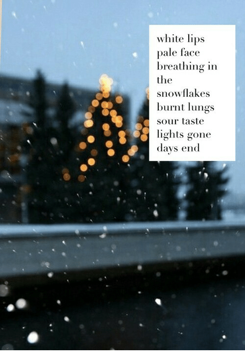 White, Gone, and Lights: white lips  pale face  breathing in  the  snowflakes  burnt lungs  sour taste  lights gone  days end