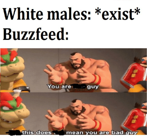 Bad, Mean, and White: White males: *exist*  You are  guy  this does  mean You are bad quY