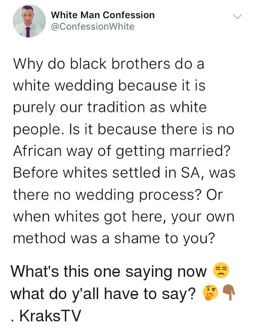 Memes, White People, and Black: White Man Confession  @ConfessionWhite  Why do black brothers do a  white wedding because it is  purely our tradition as white  people. Is it because there is no  African way of getting married?  Before whites settled in SA, was  there no wedding process? Or  when whites got here, your own  method was a shame to you? What's this one saying now 😒what do y'all have to say? 🤔👇🏾 . KraksTV