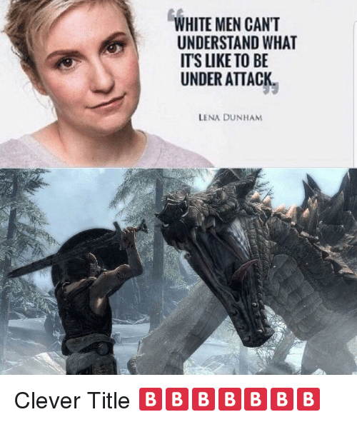 White, Dank Memes, and Lena Dunham: WHITE MEN CANT  UNDERSTAND WHAT  ITS LIKE TO BE  UNDER ATTACK  LENA DUNHAM