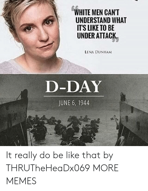Be Like, Dank, and Memes: WHITE MEN CANT  UNDERSTAND WHAT  IT'S LIKE TO BE  UNDER ATTACK  LENA DUNHAM  D-DAY  JUNE 6, 1944 It really do be like that by THRUTheHeaDx069 MORE MEMES
