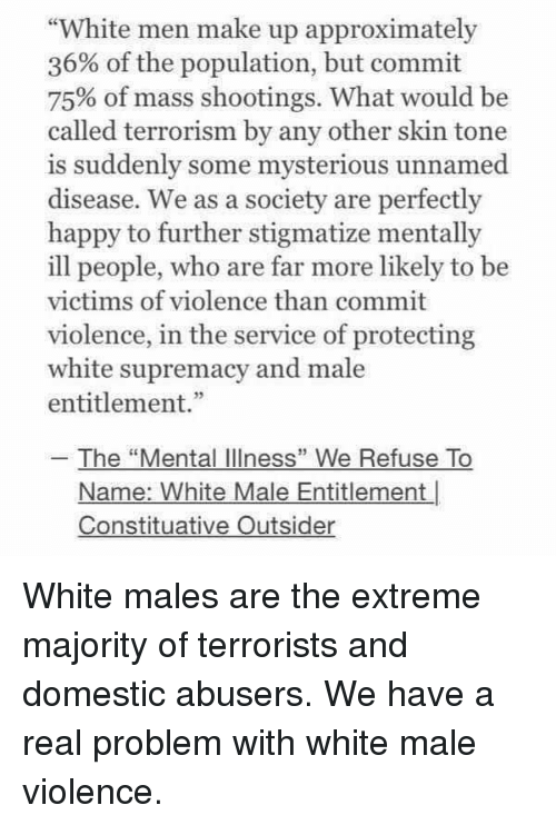 """Happy, White, and Terrorism: """"White men make up approximately  36% of the population, but commit  75% of mass shootings. What would be  called terrorism by any other skin tone  is suddenly some mysterious unnamed  disease. We as a society are perfectly  happy to further stigmatize mentally  ill people, who are far more likely to be  victims of violence than commit  violence, in the service of protecting  white supremacy and male  entitlement.""""  The """"Mental IlIness"""" We Refuse To  Name: White Male Entitlement  Constituative Outsider White males are the extreme majority of terrorists and domestic abusers.  We have a real problem with white male violence."""