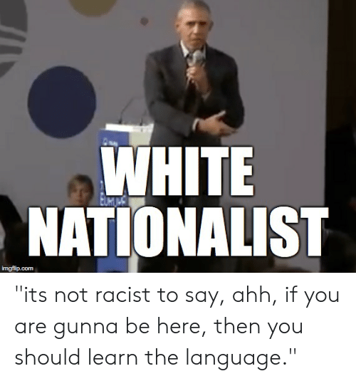 WHITE NATIONALIST Imgflipcom Its Not Racist To Say Ahh If