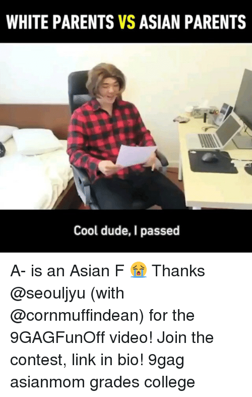 9gag, Asian, and College: WHITE PARENTS VS ASIAN PARENTS  Cool dude, I passed A- is an Asian F 😭 Thanks @seouljyu (with @cornmuffindean) for the 9GAGFunOff video! Join the contest, link in bio! 9gag asianmom grades college