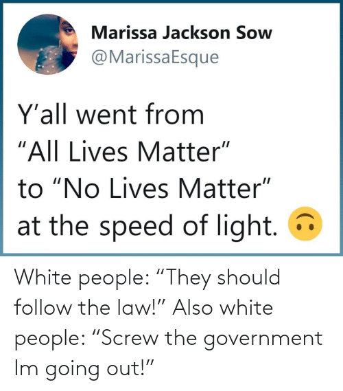 """White People, White, and Government: White people: """"They should follow the law!"""" Also white people: """"Screw the government Im going out!"""""""