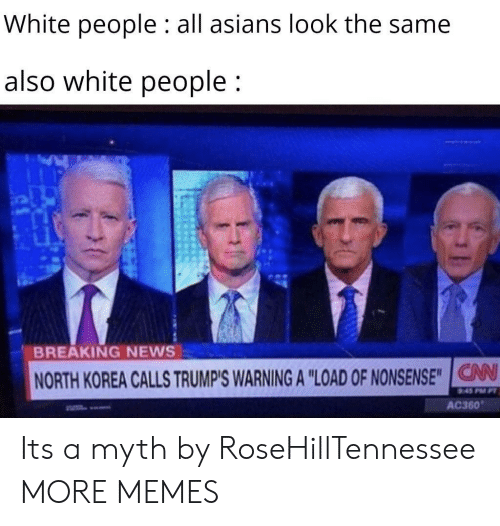 "Dank, Memes, and News: White people : all asians look the same  also white people;  BREAKING NEWS  NORTH KOREA CALLS TRUMP'S WARNING A ""LOAD OF NONSENSE""IG  V  AC360 Its a myth by RoseHillTennessee MORE MEMES"