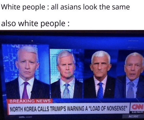 """News, North Korea, and White People: White people : all asians look the same  also white people;  BREAKING NEWS  V  NORTH KOREA CALLS TRUMP'S WARNING A """"LOAD OF NONSENSE""""IG  AC360"""