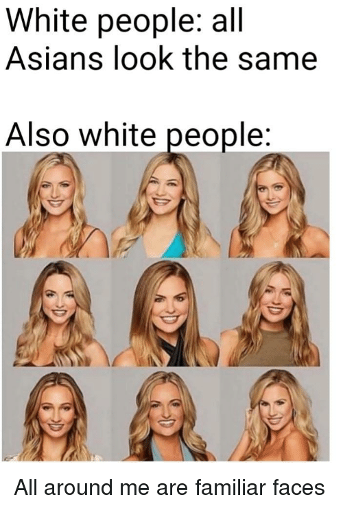 White People, White, and Asians: White people: all  Asians look the same  Also white people All around me are familiar faces