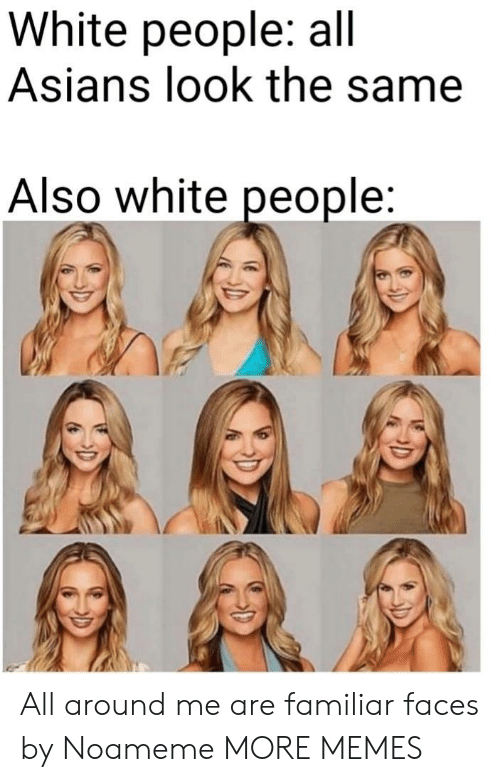 Dank, Memes, and Target: White people: all  Asians look the same  Also white people All around me are familiar faces by Noameme MORE MEMES