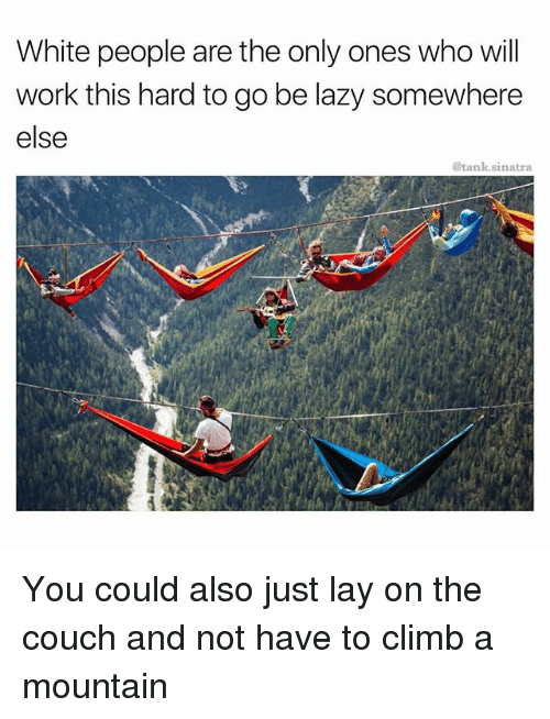 Funny, Lazy, and White People: White people are the only ones who wil  work this hard to go be lazy somewhere  else  @tank.sinatra You could also just lay on the couch and not have to climb a mountain
