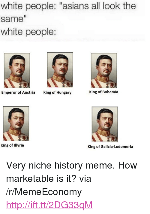 "Meme, White People, and History: white people: ""asians all look the  same  white people:  Emperor of Austria  King of Hungary  King of Bohemia  King of Illyria  King of Galicia-Lodomeria <p>Very niche history meme. How marketable is it? via /r/MemeEconomy <a href=""http://ift.tt/2DG33qM"">http://ift.tt/2DG33qM</a></p>"