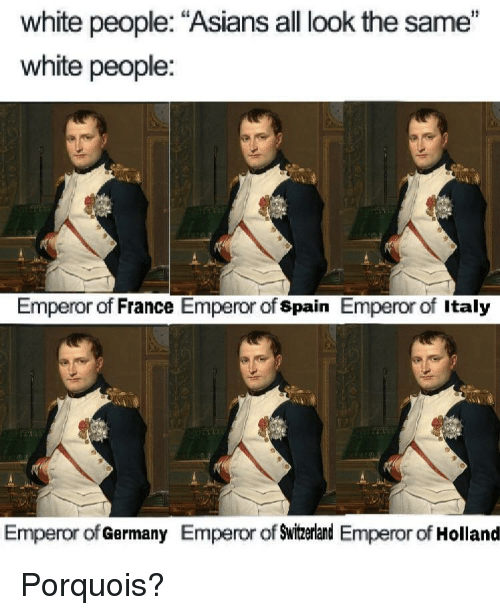 """White People, France, and Germany: white people: """"Asians all look the same""""  white people:  Emperor of France Emperor of spain Emperor of Italy  Emperor of Germany Emperor of Swizerland Emperor of Holland Porquois?"""