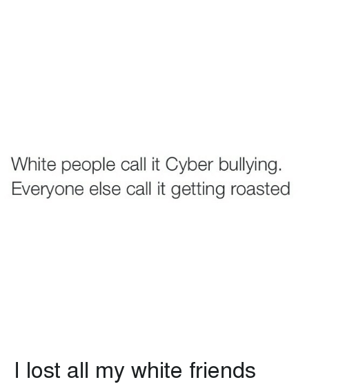 White People Call It Cyber Bullying Everyone Else Call It Getting
