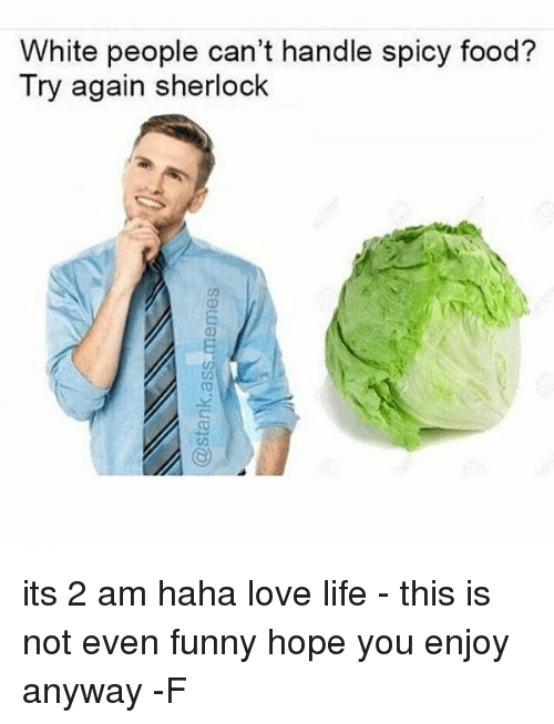 Relatable, Love Life, and Enjoying: White people can't handle spicy food?  Try again sherlock its 2 am haha love life - this is not even funny hope you enjoy anyway -F