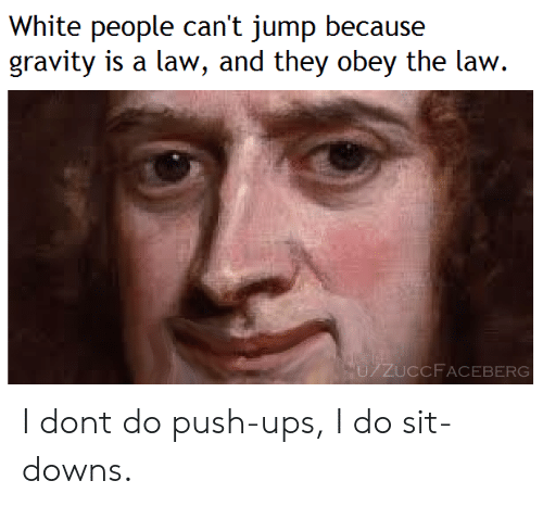 Ups, White People, and Gravity: White people can't jump because  gravity is a law, and they obey the law.  U/ZUCCF ACEBERG I dont do push-ups, I do sit-downs.