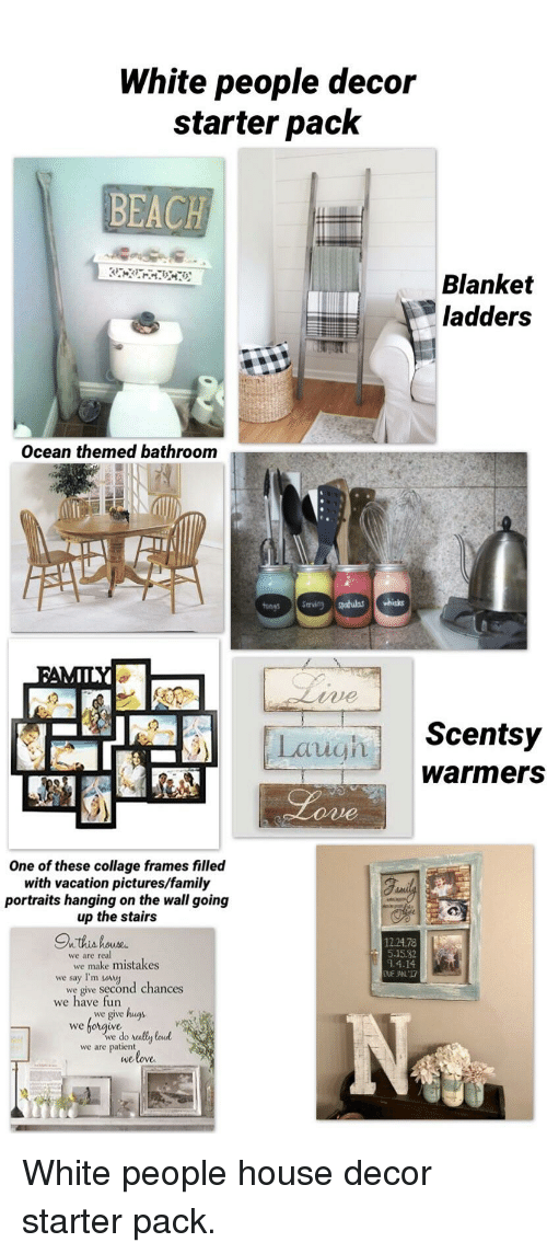 Family, Love, and Starter Packs: White people decoir  starter pack  BEACH  Blanket  ladders  Ocean themed bathroonm  tonys serving spatulas whisks  Scentsy  warmers  Laugh  One of these collage frames filled  with vacation pictures/family  portraits hanging on the wall going  up the stairs  5.15.82  .4.14  we are real  we say I'm soy  we have fun  we make mistakes  we give second chances  we give ungs  we  we do rally loud  we love  we are patient