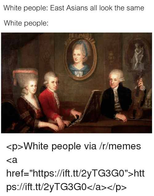 "Memes, White People, and White: White people: East Asians all look the same  White people: <p>White people via /r/memes <a href=""https://ift.tt/2yTG3G0"">https://ift.tt/2yTG3G0</a></p>"