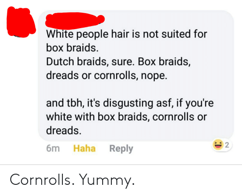Braids, Dreads, and Tbh: White people hair is not suited for  box braids.  Dutch braids, sure. Box braids,  dreads or cornrolls, nope.  and tbh, it's disgusting asf, if you're  white with box braids, cornrolls or  dreads  6m Haha Reply  > K  2 Cornrolls. Yummy.