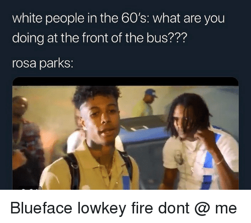 Fire, Memes, and Rosa Parks: white people in the 60's: what are you  doing at the front of the bus??'?  rosa parks: Blueface lowkey fire dont @ me