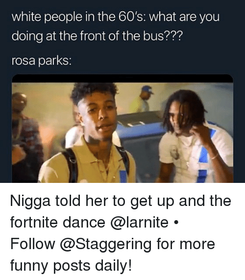 Funny, Rosa Parks, and White People: white people in the 60's: what are you  doing at the front of the bus???  rosa parks: Nigga told her to get up and the fortnite dance @larnite • ➫➫➫ Follow @Staggering for more funny posts daily!