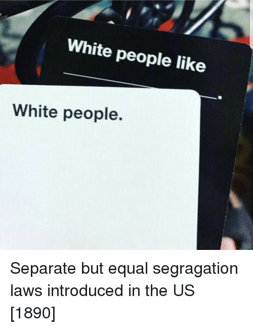 White People, White, and Like: White people like  White people. Separate but equal segragation laws introduced in the US [1890]
