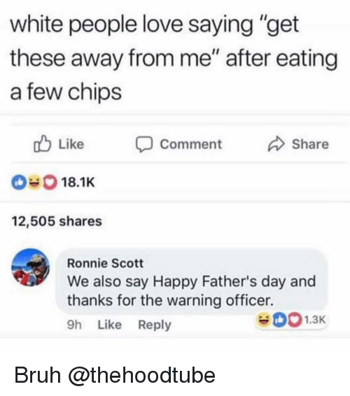 "Bruh, Fathers Day, and Love: white people love saying ""get  these away from me"" after eating  a few chips  Like Comment  Share  18.1K  12,505 shares  Ronnie Scott  We also say Happy Father's day and  thanks for the warning officer.  9h Like Reply Bruh @thehoodtube"