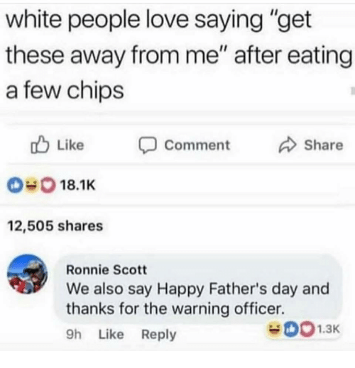 "Fathers Day, Love, and White People: white people love saying ""get  these away from me"" after eating  a few chips  Like  Share  Comment  018.1K  12,505 shares  Ronnie Scott  We also say Happy Father's day and  thanks for the warning officer.  h Like Reply"