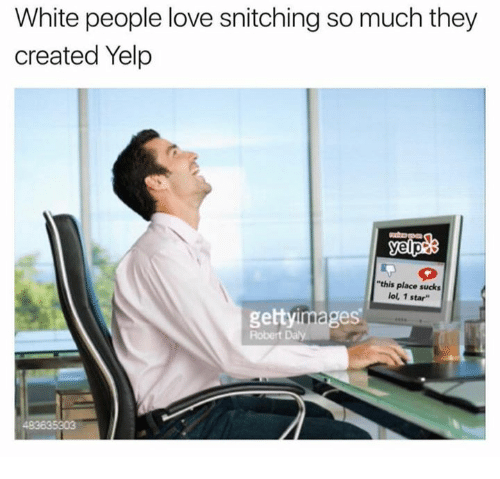 Lol, Love, and White People: White people love snitching so much they  created Yelp  this place sucks  lol, 1 star  gettyimages  Robert Daly