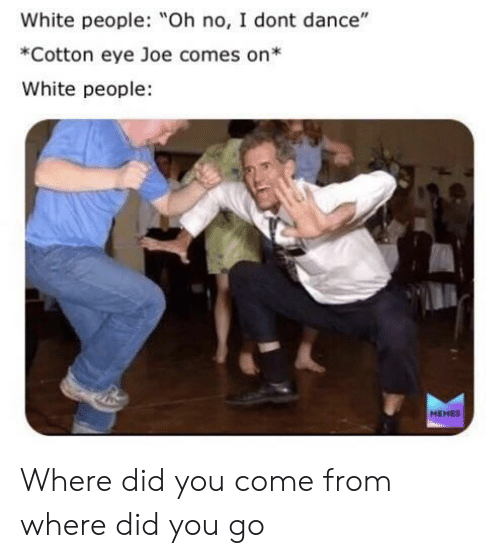 "I Don't Dance, Memes, and White People: White people: Oh no, I dont dance""  *Cotton eye Joe comes on*  White people  MEMES Where did you come from where did you go"