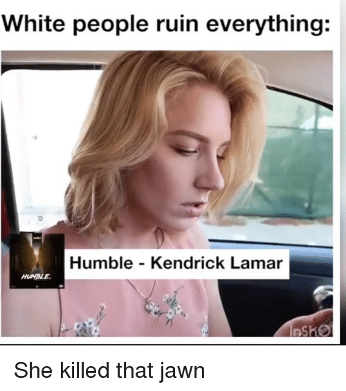 Funny, Kendrick Lamar, and White People: White people ruin everything:  Humble - Kendrick Lamar She killed that jawn