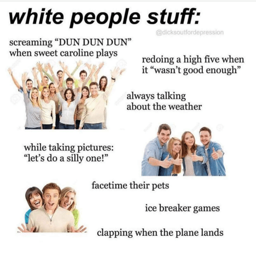 """Facetime, White People, and Pets: white people stuff:  @dicksoutfordepression  screaming """"DUN DUN DUN""""  when sweet caroline plays  redoing a high five when  it """"wasn't good enough""""  always talking  about the weather  while taking pictures:  """"let's do a silly one!'""""  facetime their pets  ice breaker games  clapping when the plane lands"""