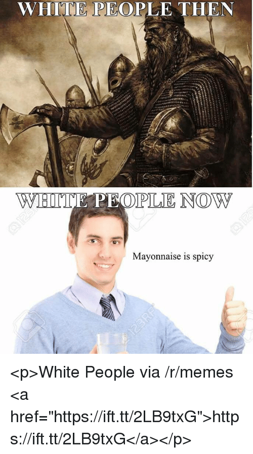 """Memes, White People, and White: WHITE PEOPLE THEN  Mayonnaise is spicy <p>White People via /r/memes <a href=""""https://ift.tt/2LB9txG"""">https://ift.tt/2LB9txG</a></p>"""