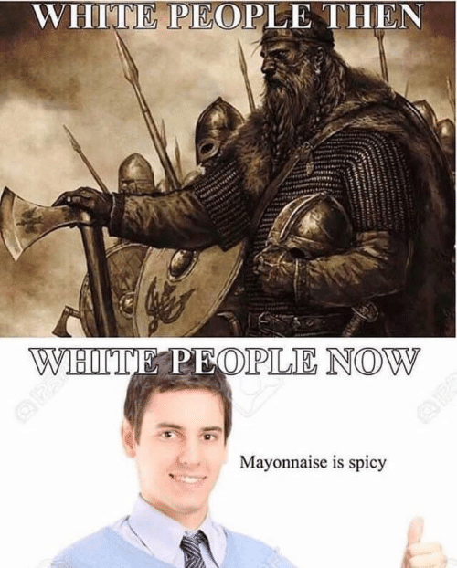 White People, White, and Spicy: WHITE PEOPLE THEN  Mayonnaise is spicy