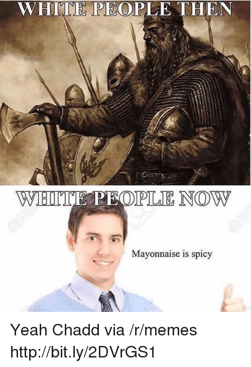 Memes, White People, and Yeah: WHITE PEOPLE THEN  Mayonnaise is spicy Yeah Chadd via /r/memes http://bit.ly/2DVrGS1