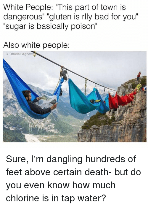 """Bad, Memes, and White People: White People: """"This part of town is  dangerous"""" """"gluten is rlly bad for you  sugar is basically poison  Also white people:  IG: Official Agnew Sure, I'm dangling hundreds of feet above certain death- but do you even know how much chlorine is in tap water?"""