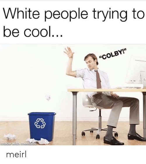 """White People, Cool, and White: White people trying to  be cool  """"COLBY!""""  made With mematic meirl"""