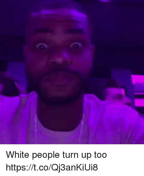 Memes, Turn Up, and White People: White people turn up too https://t.co/Qj3anKiUi8